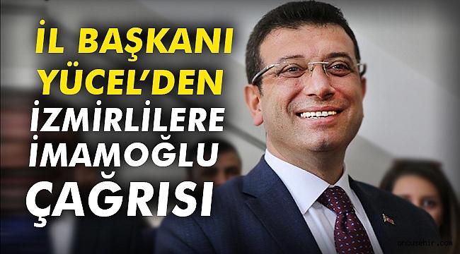 İl Başkanı Yücel'den İzmirlilere İmamoğlu çağrısı
