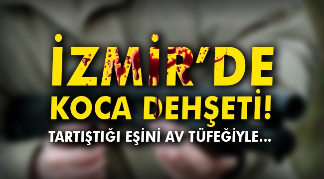 İzmir'de koca dehşeti! Tartıştığı eşini av tüfeğiyle…