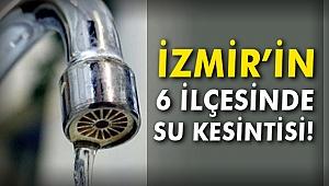İzmir'in 6 ilçesinde su kesintisi!