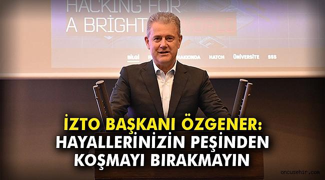 İZTO Başkanı Özgener: Hayallerinizin peşinden koşmayı bırakmayın