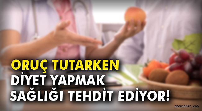 Oruç tutarken diyet yapmak sağlığı tehdit ediyor