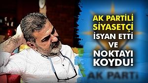 AK Partili siyasetçi isyan etti ve noktayı koydu!