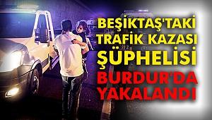 Beşiktaş'taki trafik kazası şüphelisi Burdur'da yakalandı