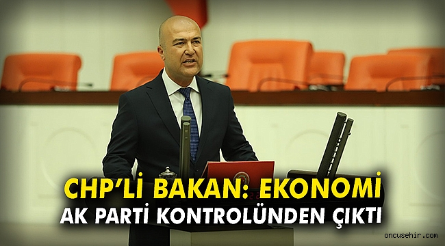 CHP'li Bakan: Ekonomi, AK Parti kontrolünden çıktı