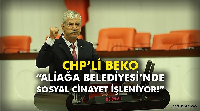 """CHP'li Beko """"Aliağa Belediyesi'nde sosyal cinayet işleniyor!"""""""