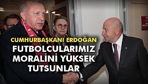 Cumhurbaşkanı Erdoğan: Futbolcularımız moralini yüksek tutsunlar
