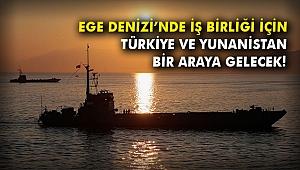 Ege Denizi'nde iş birliği için Türkiye ve Yunanistan bir araya gelecek!