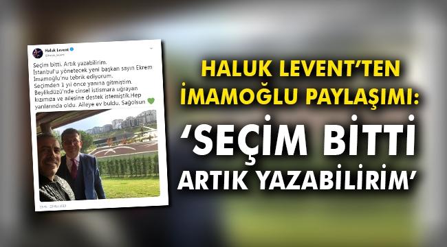 Haluk Levent'ten İmamoğlu paylaşımı: 'Seçim bitti, artık yazabilirim'