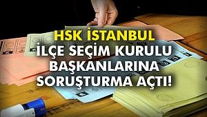HSK İstanbul İlçe Seçim Kurulu başkanlarına soruşturma açtı!
