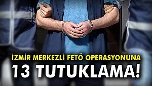 İzmir merkezli FETÖ operasyonuna 13 tutuklama!