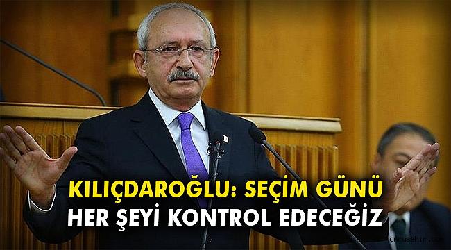 Kılıçdaroğlu: Seçim günü her şeyi kontrol edeceğiz