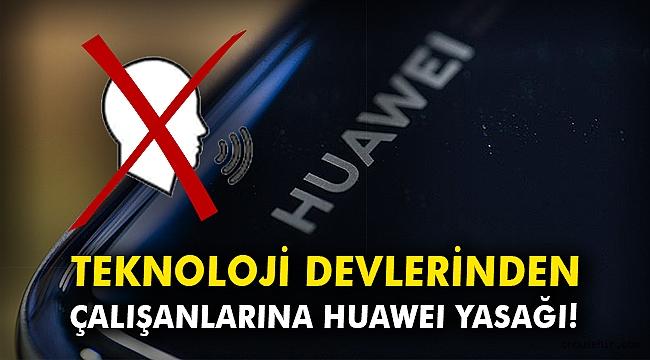 Teknoloji devlerinden çalışanlarına Huawei yasağı!