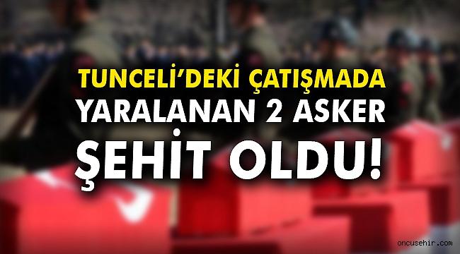 Tunceli'deki çatışmada yaralanan 2 asker şehit oldu!