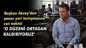 Başkan Aksoy'dan pazar yeri tartışmasına son nokta!