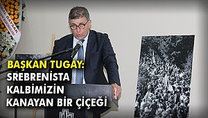 Başkan Tugay:Srebrenista, kalbimizin kanayan bir çiçeği