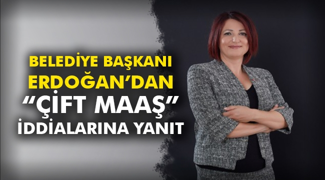 Belediye Başkanı Erdoğan'dan Çift Maaş İddialarına Yanıt
