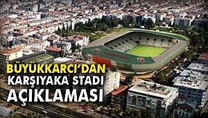 Büyükkarcı'dan Karşıyaka Stadı Açıklaması