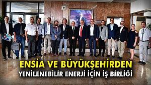 ENSİA ve Büyükşehirden yenilebilir enerji için iş birliği