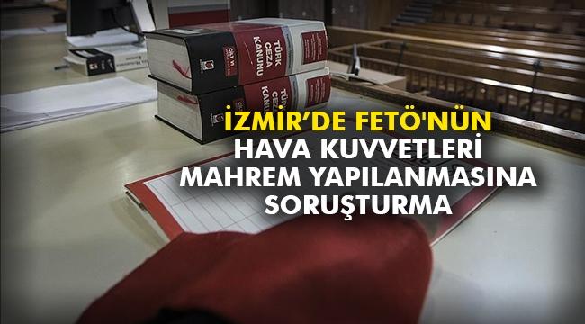 İzmir'de FETÖ'nün Hava Kuvvetleri mahrem yapılanmasına soruşturma