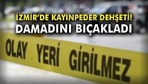 İzmir'de kayınpeder dehşeti!  Damadını bıçakladı