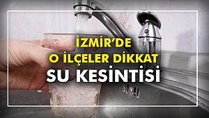 İzmir'de O ilçeler dikkat! Su kesintisi