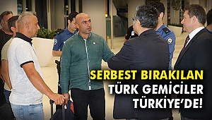 Serbest bırakılan Türk gemiciler Türkiye'de!