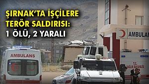 Şırnak'ta işçilere terör saldırısı: 1 ölü, 2 yaralı