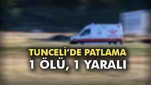 Tunceli'de patlama: 1 ölü, 1 yaralı