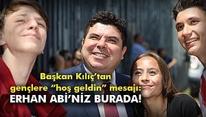 """Başkan Kılıç'tan gençlere """"hoş geldin"""" mesajı:  Erhan Abi'niz burada!"""