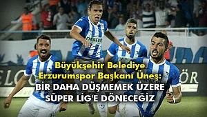 Büyükşehir Belediye Erzurumspor Başkanı Üneş: Bir daha düşmemek üzere Süper Lig'e döneceğiz