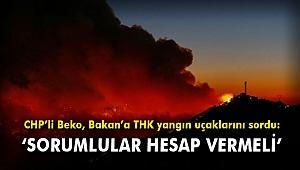 CHP'li Beko, Bakan'a THK yangın uçaklarını sordu: 'Sorumlular hesap vermeli'
