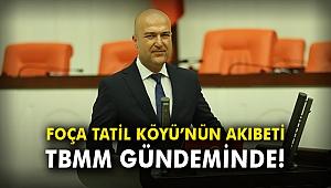 Foça Tatil Köyü'nün akıbeti TBMM gündeminde!
