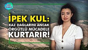 İpek Kul: Kaz Dağlarını ancak örgütlü mücadele kurtarır!