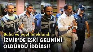 İzmir'de eski gelinini öldürdü iddiası! Baba ve oğul tutuklandı