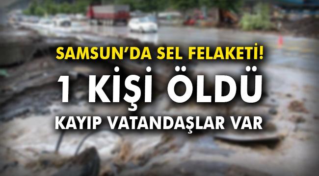 Samsun'da sel felaketi! 1 kişi öldü, kayıp vatandaşlar var