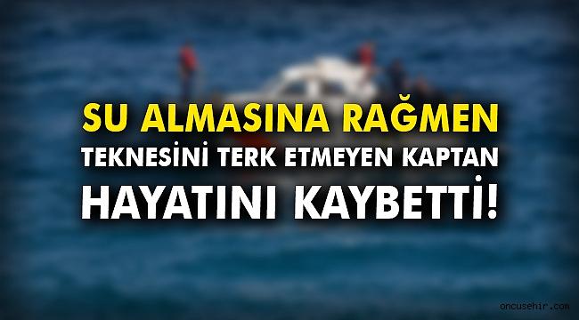 Teknesini terk etmeyen kaptan hayatını kaybetti