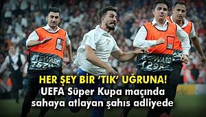 UEFA Süper Kupa maçında sahaya atlayan şahıs adliyede!