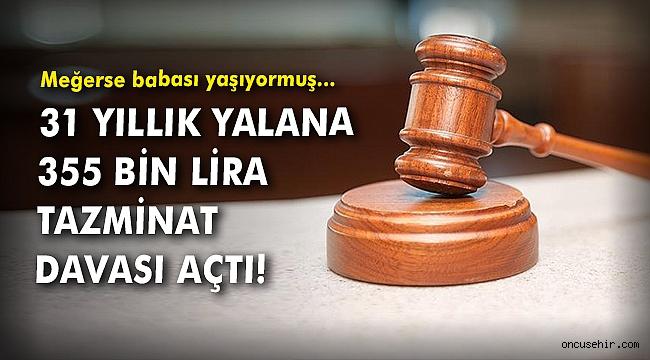 31 yıllık yalana 355 bin lira tazminat davası açtı!