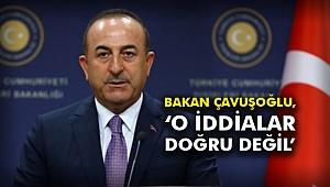 Bakan Çavuşoğlu, 'o iddialar doğru değil'