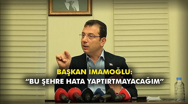 """Başkan İmamoğlu: """"Bu şehre hata yaptırtmayacağım"""""""
