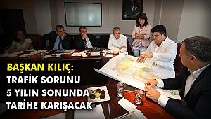 Başkan Kılıç: Trafik sorunu 5 yılın sonunda tarihe karışacak