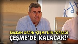 """Başkan Oran: """"Çeşme'nin toprağı Çeşme'de kalacak!"""""""