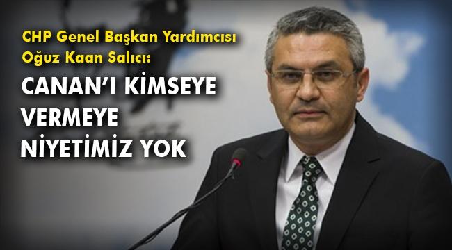 CHP Genel Başkan Yardımcısı Oğuz Kaan Salıcı: Canan'ı kimseye vermeye niyetimiz yok