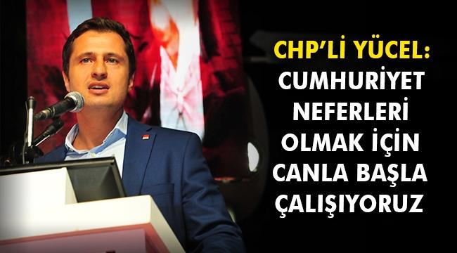 CHP'li Yücel: Cumhuriyet neferleri olmak için canla başla çalışıyoruz