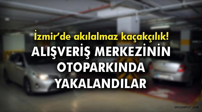 İzmir'de akılalmaz kaçakçılık! Alışveriş merkezinin otoparkında yakalandılar