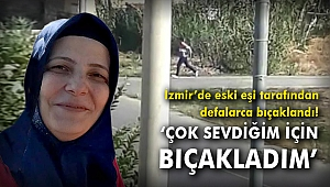 İzmir'de eski eşi tarafından defalarca bıçaklandı! 'Çok sevdiğim için bıçakladım'