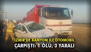 İzmir'de kamyon ile otomobil çarpıştı: 1 ölü, 3 yaralı