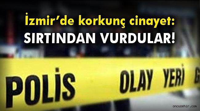İzmir'de korkunç cinayet: Sırtından vurdular!