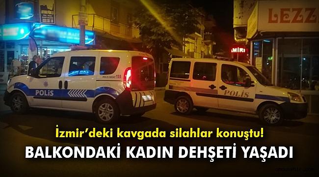 İzmir'deki kavgada silahlar konuştu: Balkondaki kadın dehşeti yaşadı