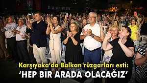 """Karşıyaka'da Balkan rüzgarları esti: """"Hep bir arada olacağız"""""""